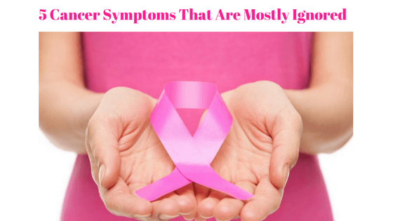 5 cancer symptoms that are mostly ignored